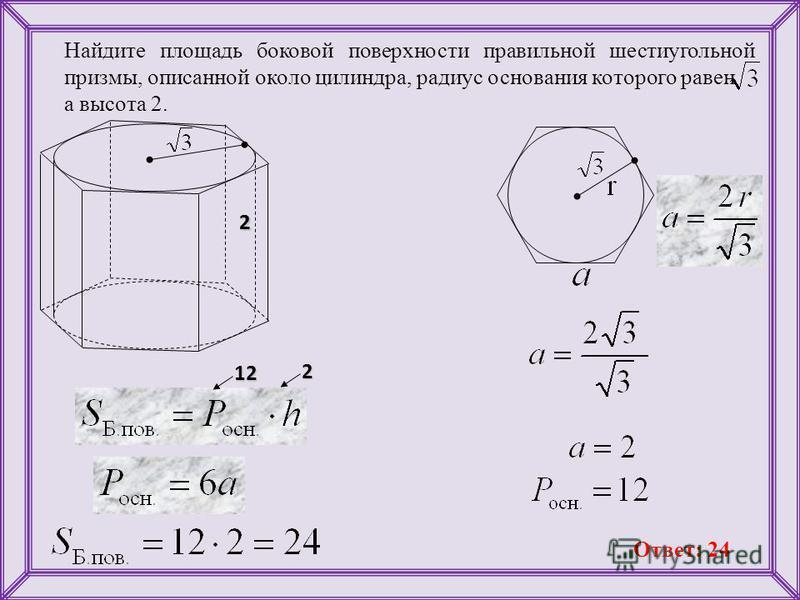 Найдите площадь боковой поверхности правильной шестиугольной призмы, описанной около цилиндра, радиус основания которого равен а высота 2. 222 12 Ответ: 24