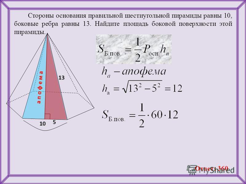 Стороны основания правильной шестиугольной пирамиды равны 10, боковые ребра равны 13. Найдите площадь боковой поверхности этой пирамиды. 10 135 а п о ф е м а Ответ: 360