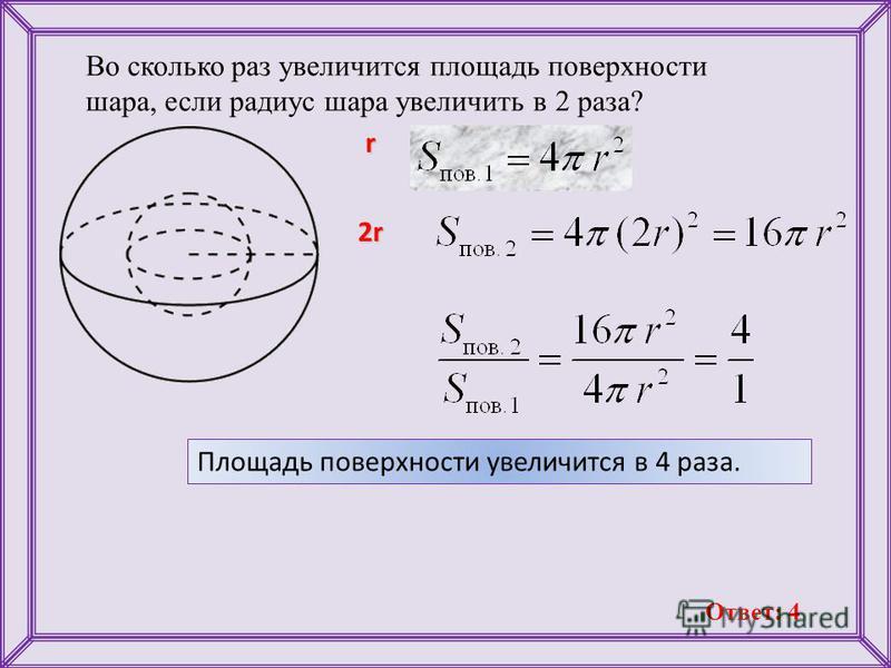 Во сколько раз увеличится площадь поверхности шара, если радиус шара увеличить в 2 раза? r 2r Площадь поверхности увеличится в 4 раза. Ответ: 4