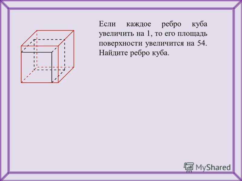 Если каждое ребро куба увеличить на 1, то его площадь поверхности увеличится на 54. Найдите ребро куба.