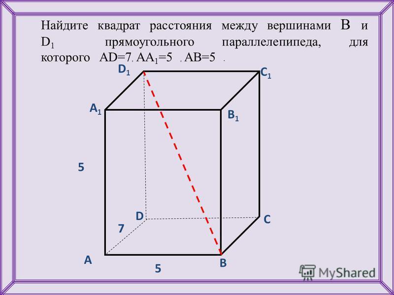 Найдите квадрат расстояния между вершинами B и D 1 прямоугольного параллелепипеда, для которого AD=7, AA 1 =5, AB=5. D1D1 С А1А1 С1С1 В1В1 D А В 7 5 5