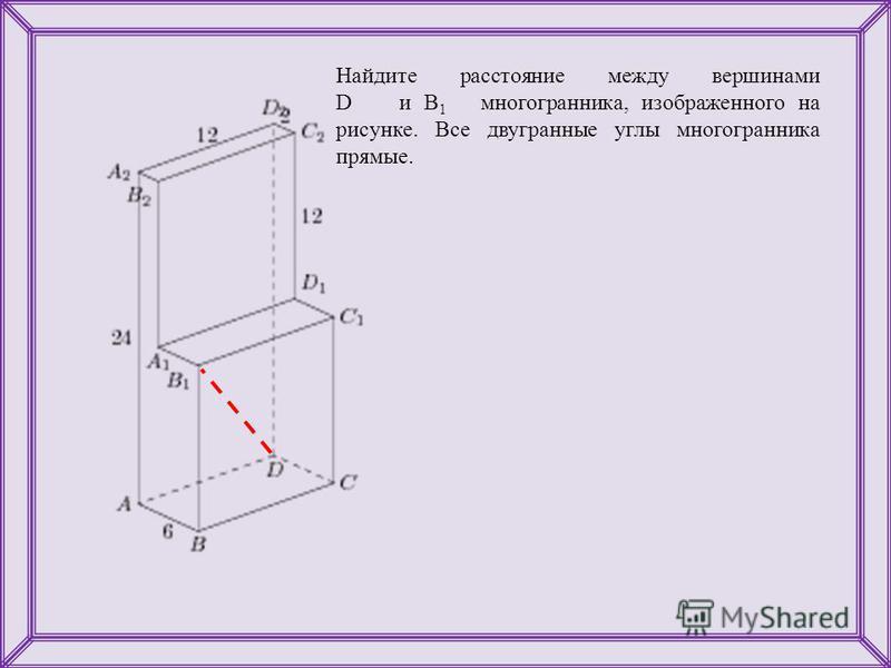 Найдите расстояние между вершинами D и B 1 многогранника, изображенного на рисунке. Все двугранные углы многогранника прямые.