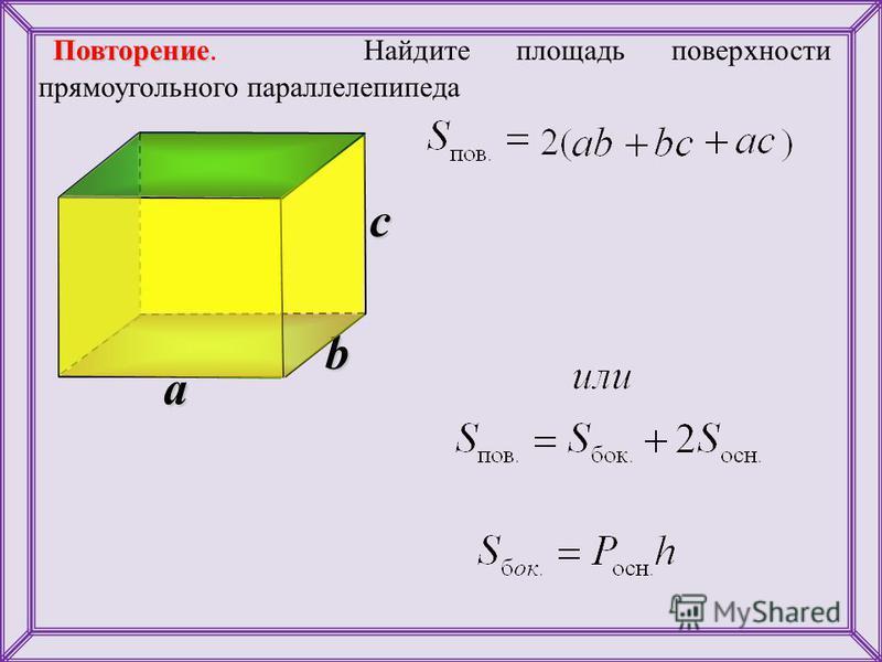 b Повторение Повторение. Найдите площадь поверхности прямоугольного параллелепипеда a c