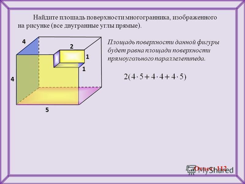 Найдите площадь поверхности многогранника, изображенного на рисунке (все двугранные углы прямые). Площадь поверхности данной фигуры будет равна площади поверхности прямоугольного параллелепипеда. 4 2 1 1 5 4 Ответ: 112