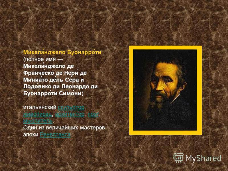 Микела́нджело Буонарро́ти (полное имя Микела́нджело де Франче́ско де Нери́ де Миниа́то де́ль Се́ра и Лодо́вико де Леона́рдо де Буонарро́ти Симо́ни) итальянский скульптор, живописец, архитектор, поэт, мыслитель.скульптор живописец архитектор поэт мысл
