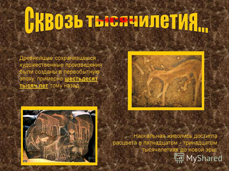 Древнейшие сохранившиеся художественные произведения были созданы в первобытную эпоху, примерно шестьдесят тысяч лет тому назад. Наскальная живопись достигла расцвета в пятнадцатом - тринадцатом тысячелетиях до новой эры.