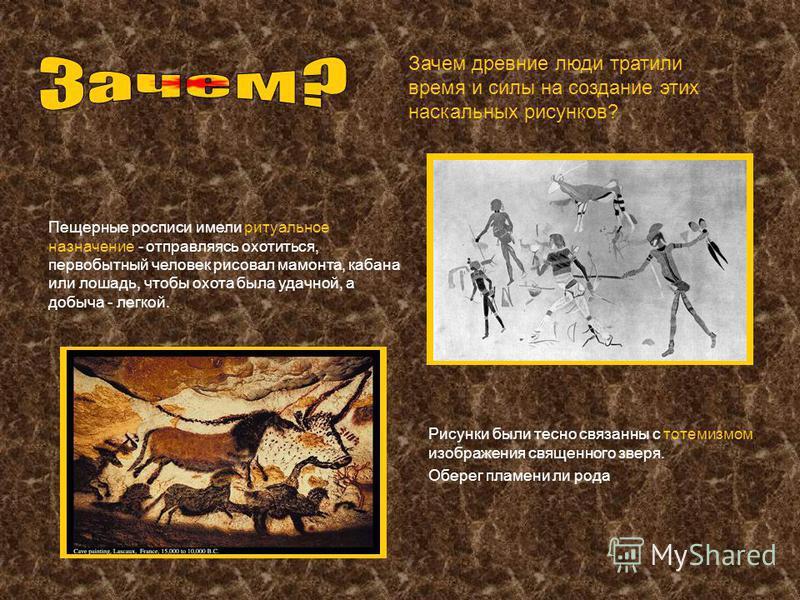 Зачем древние люде тратили время и силы на создание этих наскальных рисунков? Пещерные росписи имели ритуальное назначение - отправляясь охотиться, первобытный человек рисовал мамонта, кабана или лошадь, чтобы охота была удачной, а добыча - легкой. Р