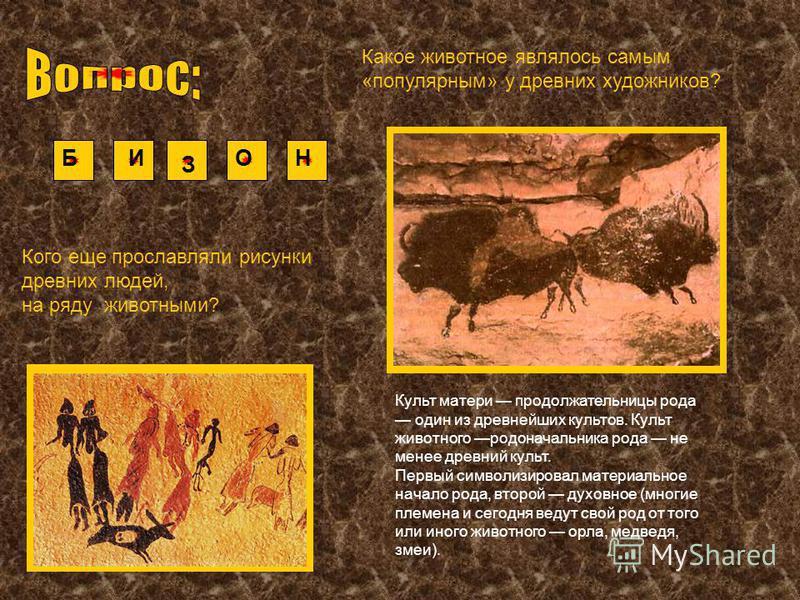 Какое животное являлось самым «популярным» у древних художников? БИ З ОН Культ матери продолжательницы рода оден из древнейших культов. Культ животного родоначальника рода не менее древний культ. Первый символизировал материальное начало рода, второй