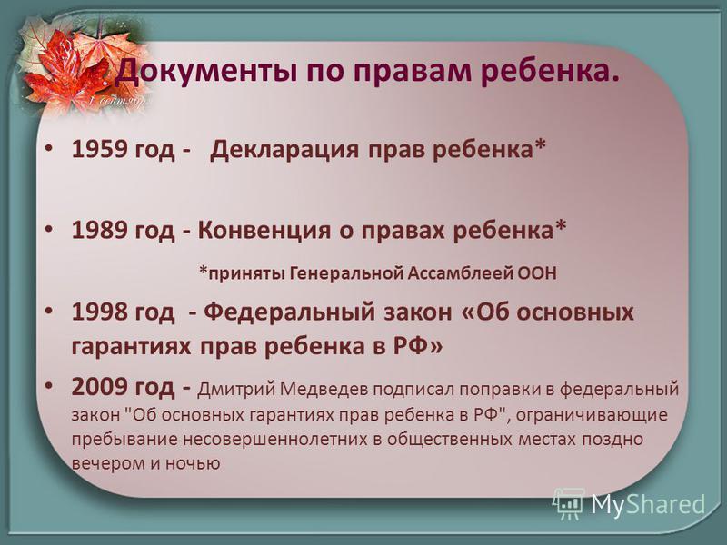 Документы по правам ребенка. 1959 год - Декларация прав ребенка* 1989 год - Конвенция о правах ребенка* *приняты Генеральной Ассамблеей ООН 1998 год - Федеральный закон «Об основных гарантиях прав ребенка в РФ» 2009 год - Дмитрий Медведев подписал по