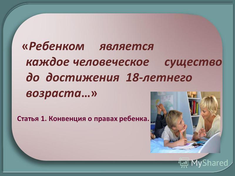 «Ребенком является каждое человеческое существо до достижения 18-летнего возраста…» Статья 1. Конвенция о правах ребенка.