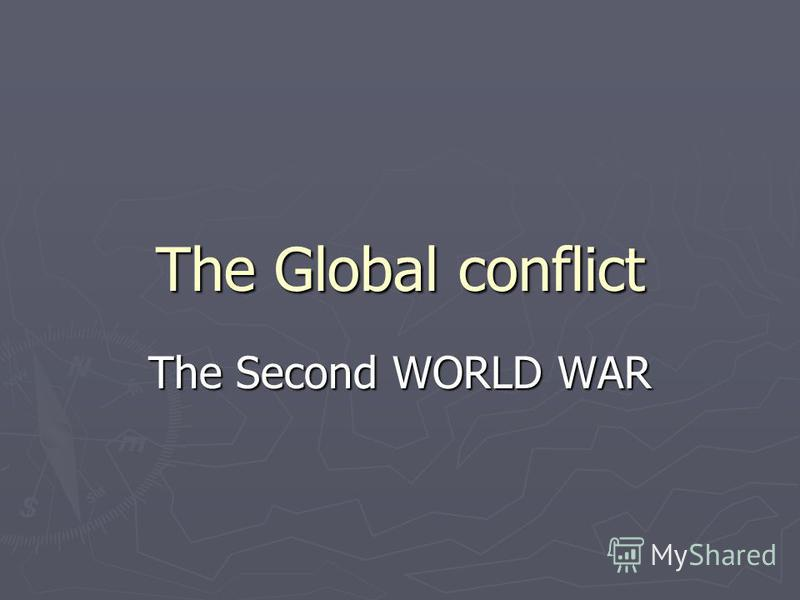 The Global conflict The Second WORLD WAR