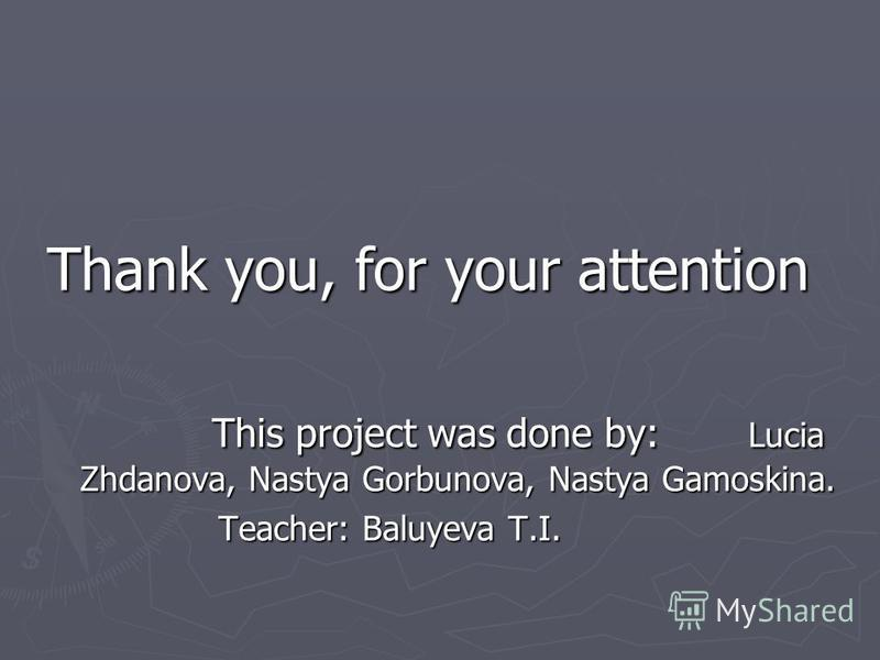 Thank you, for your attention This project was done by: Lucia Zhdanova, Nastya Gorbunova, Nastya Gamoskina. This project was done by: Lucia Zhdanova, Nastya Gorbunova, Nastya Gamoskina. Teacher: Baluyeva T.I. Teacher: Baluyeva T.I.