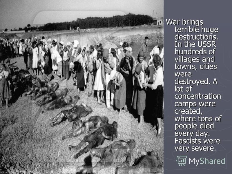 War brings terrible huge destructions. In the USSR hundreds of villages and towns, cities were destroyed. A lot of concentration camps were created, where tons of people died every day. Fascists were very severe.