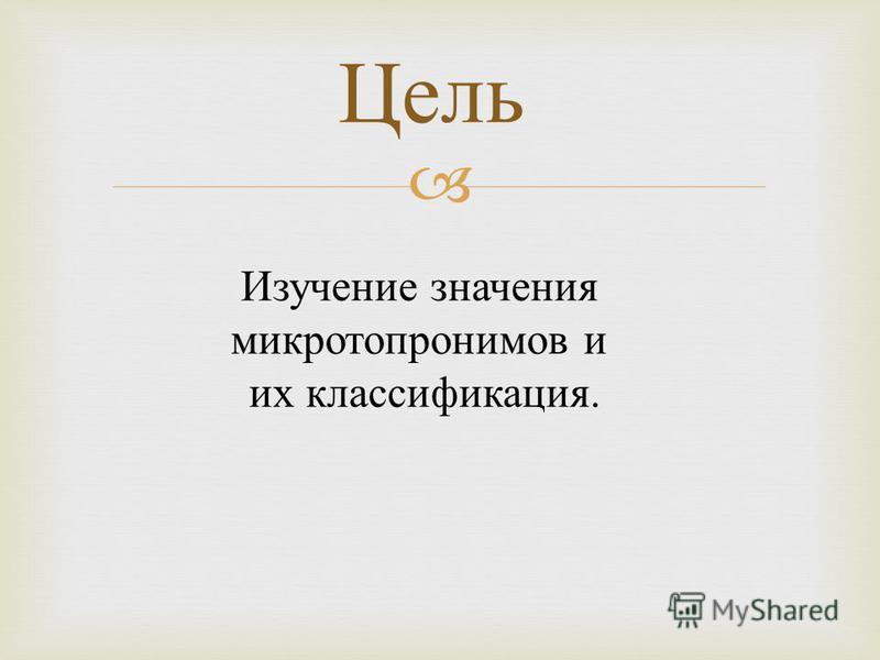 Цель Изучение значения микротопонимов и их классификация.