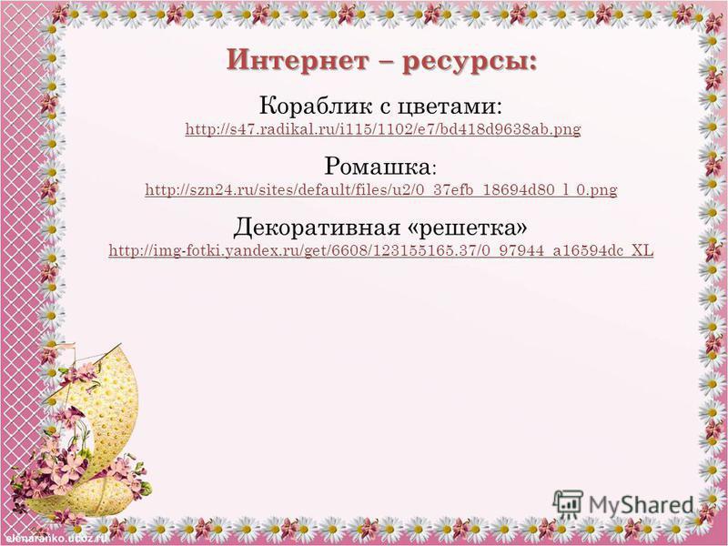 Интернет – ресурсы: Кораблик с цветами: http://s47.radikal.ru/i115/1102/e7/bd418d9638ab.png Ромашка : http://szn24.ru/sites/default/files/u2/0_37efb_18694d80_l_0. png Декоративная «решетка» http://img-fotki.yandex.ru/get/6608/123155165.37/0_97944_a16
