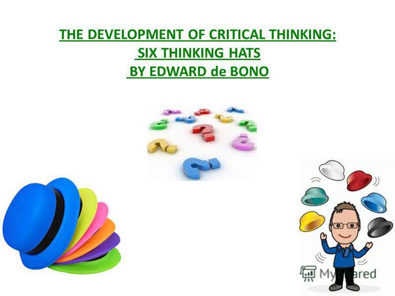 THE DEVELOPMENT OF CRITICAL THINKING: SIX THINKING HATS BY EDWARD de BONO