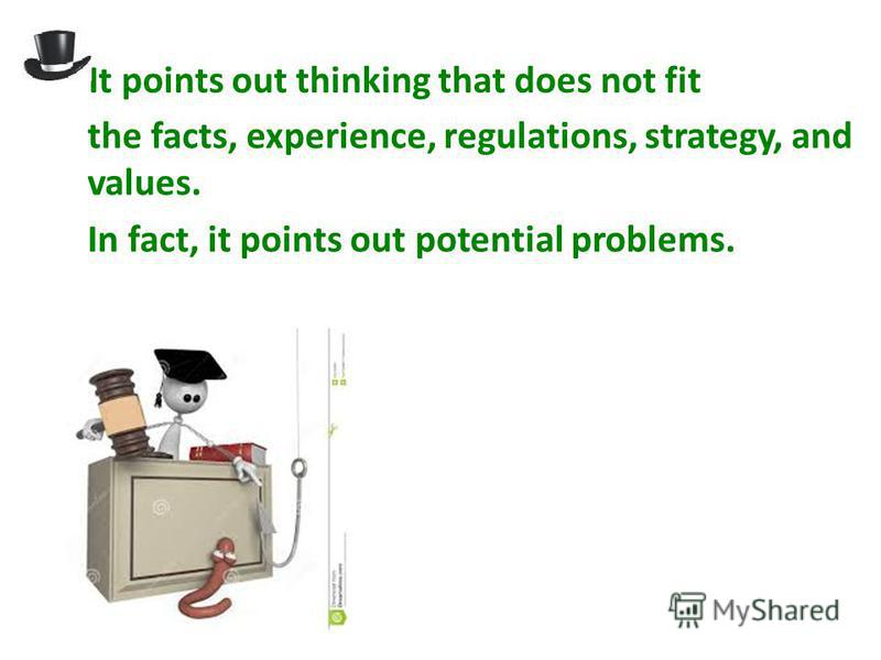 It points out thinking that does not fit the facts, experience, regulations, strategy, and values. In fact, it points out potential problems.