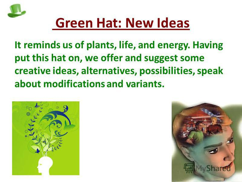Green Hat: New Ideas It reminds us of plants, life, and energy. Having put this hat on, we offer and suggest some creative ideas, alternatives, possibilities, speak about modifications and variants.