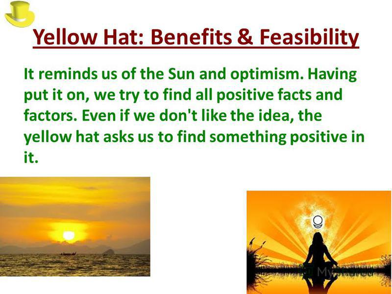 Yellow Hat: Benefits & Feasibility It reminds us of the Sun and optimism. Having put it on, we try to find all positive facts and factors. Even if we don't like the idea, the yellow hat asks us to find something positive in it.