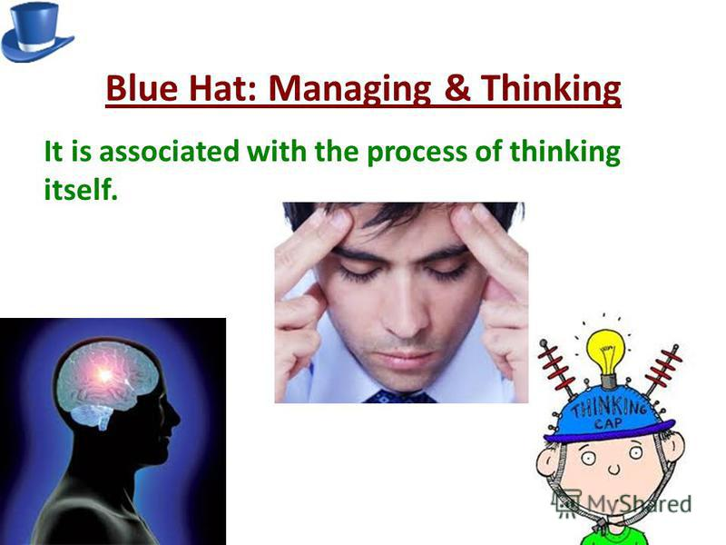 Blue Hat: Managing & Thinking It is associated with the process of thinking itself.