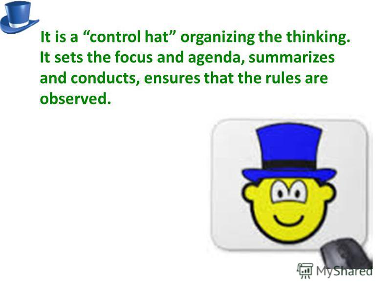 It is a control hat organizing the thinking. It sets the focus and agenda, summarizes and conducts, ensures that the rules are observed.