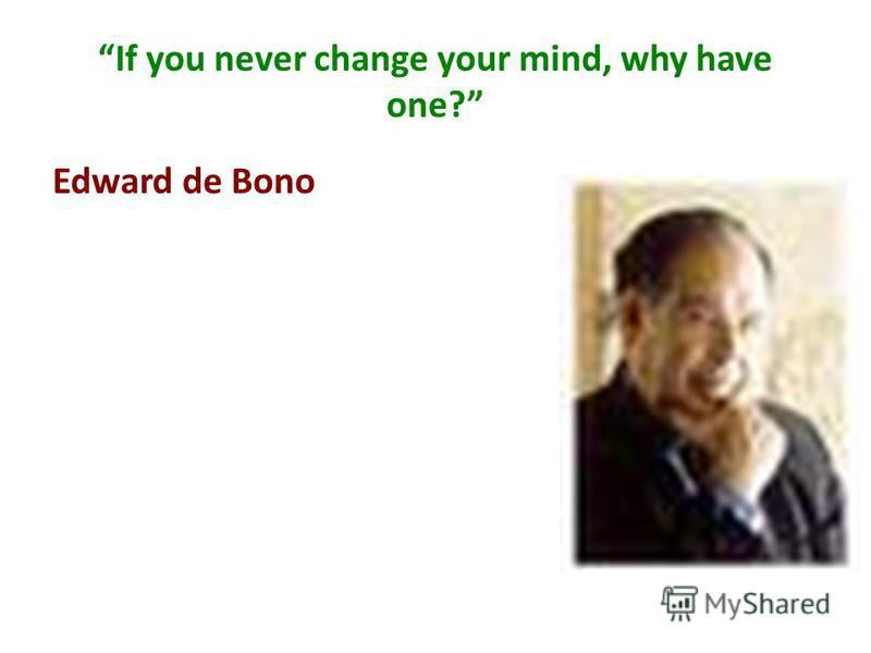 If you never change your mind, why have one? Edward de Bono