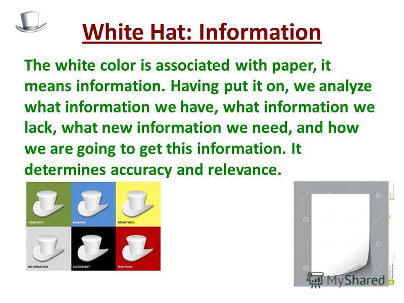 White Hat: Information The white color is associated with paper, it means information. Having put it on, we analyze what information we have, what information we lack, what new information we need, and how we are going to get this information. It det