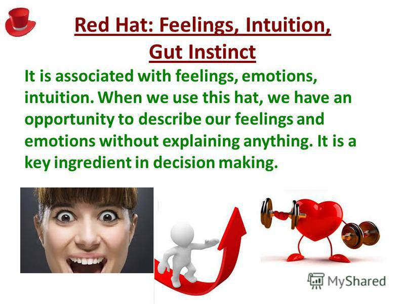 Red Hat: Feelings, Intuition, Gut Instinct It is associated with feelings, emotions, intuition. When we use this hat, we have an opportunity to describe our feelings and emotions without explaining anything. It is a key ingredient in decision making.