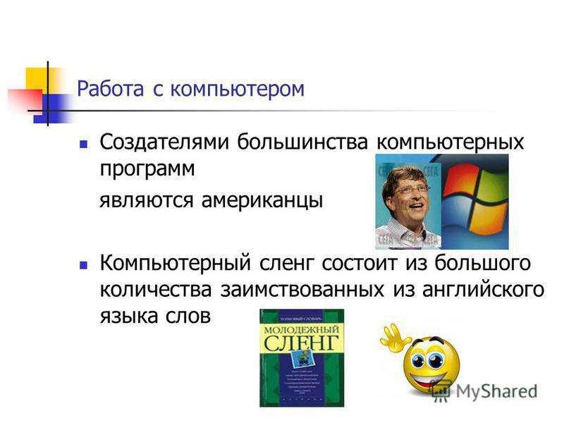 Работа с компьютером Создателями большинства компьютерных программ являются американцы Компьютерный сленг состоит из большого количества заимствованных из английского языка слов