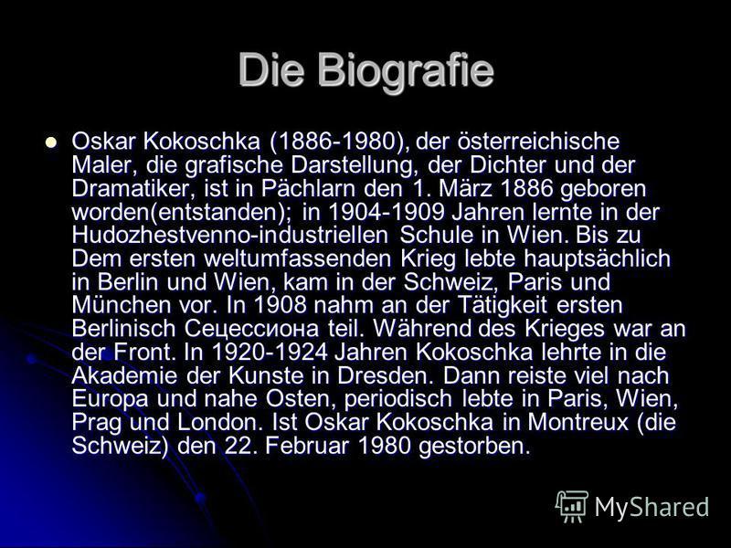 Die Biografie Oskar Kokoschka (1886-1980), der österreichische Maler, die grafische Darstellung, der Dichter und der Dramatiker, ist in Pächlarn den 1. März 1886 geboren worden(entstanden); in 1904-1909 Jahren lernte in der Hudozhestvenno-industriell
