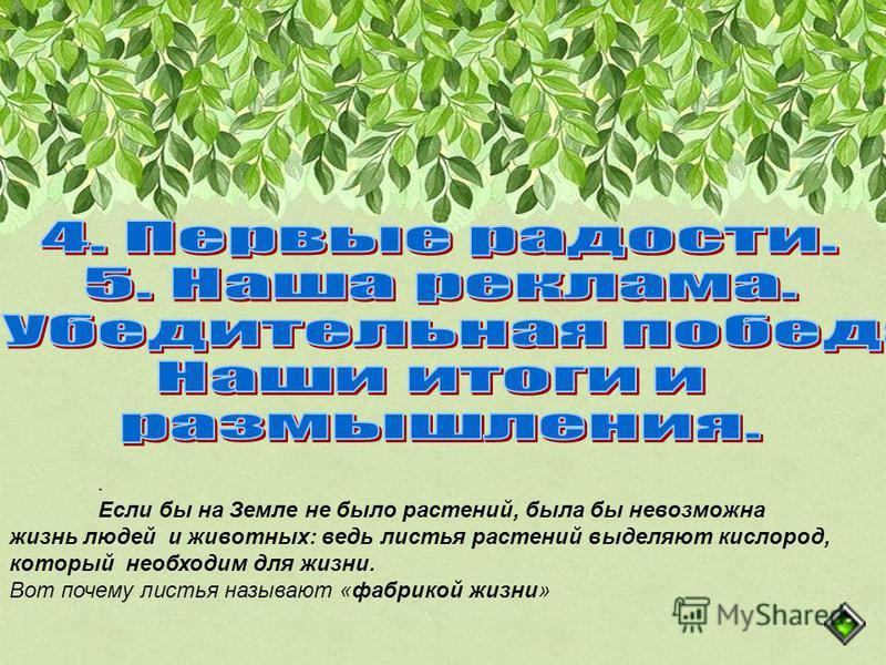 . Если бы на Земле не было растений, была бы невозможна жизнь людей и животных: ведь листья растений выделяют кислород, который необходим для жизни. Вот почему листья называют «фабрикой жизни»
