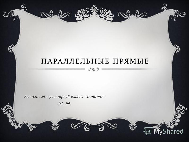 ПАРАЛЛЕЛЬНЫЕ ПРЯМЫЕ Выполнила : ученица 7 б класса Антипина Алина.