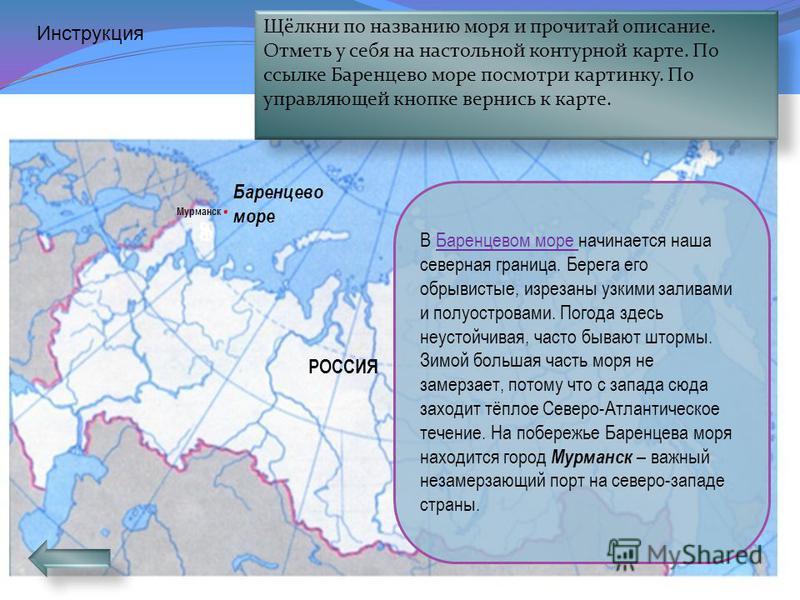 Белое море Белое море глубоко вдаётся в сушу, поэтому его называют внутренним морем. С ноября по март оно покрыто льдами, поэтому, как считают учёные, его называют Белым. Лето здесь короткое, прохладное. Часто туманы и штормы. РОССИЯ Инструкция Щёлкн