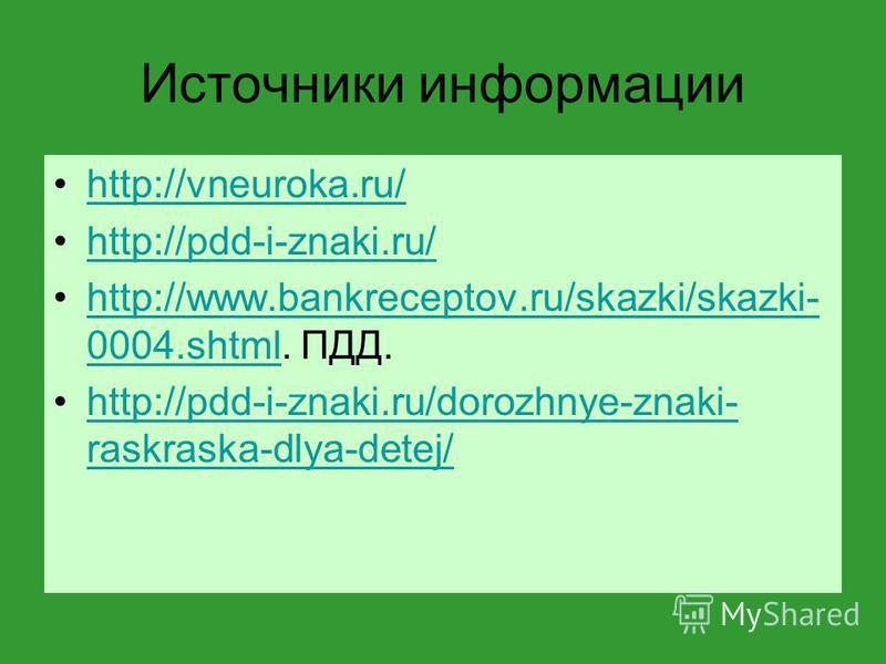 Источники информации http://vneuroka.ru/ http://pdd-i-znaki.ru/ http://www.bankreceptov.ru/skazki/skazki- 0004.shtml. ПДД.http://www.bankreceptov.ru/skazki/skazki- 0004. shtml http://pdd-i-znaki.ru/dorozhnye-znaki- raskraska-dlya-detej/http://pdd-i-z