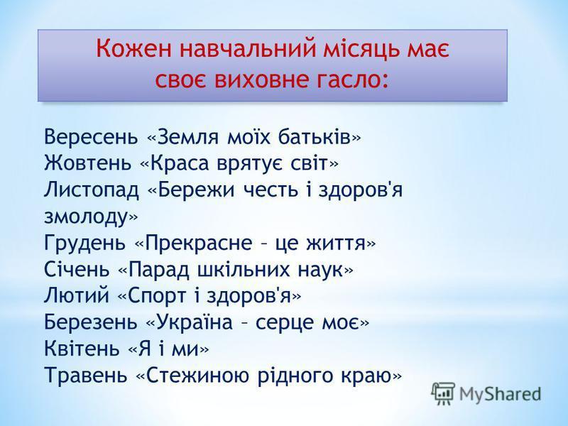 Вересень «Земля моїх батьків» Жовтень «Краса врятує світ» Листопад «Бережи честь і здоров'я змолоду» Грудень «Прекрасне – це життя» Січень «Парад шкільних наук» Лютий «Спорт і здоров'я» Березень «Україна – серце моє» Квітень «Я і ми» Травень «Стежино