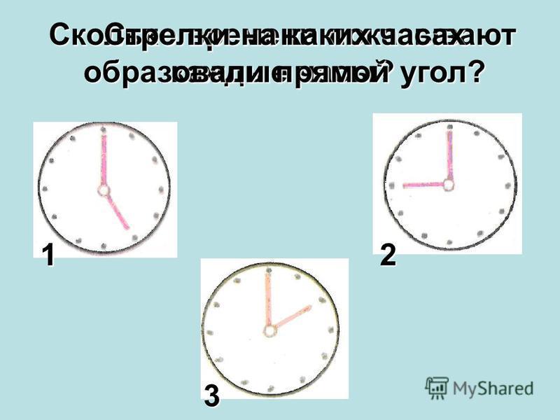 Сколько времени показывают каждые часы? Стрелки на каких часах образовали прямой угол? 112 3