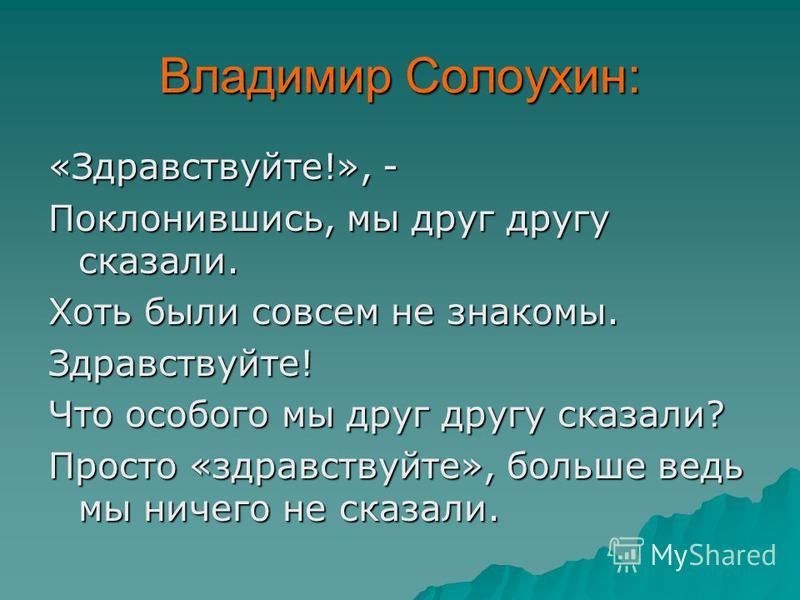 Владимир Солоухин: «Здравствуйте!», - Поклонившись, мы друг другу сказали. Хоть были совсем не знакомы. Здравствуйте! Что особого мы друг другу сказали? Просто «здравствуйте», больше ведь мы ничего не сказали.