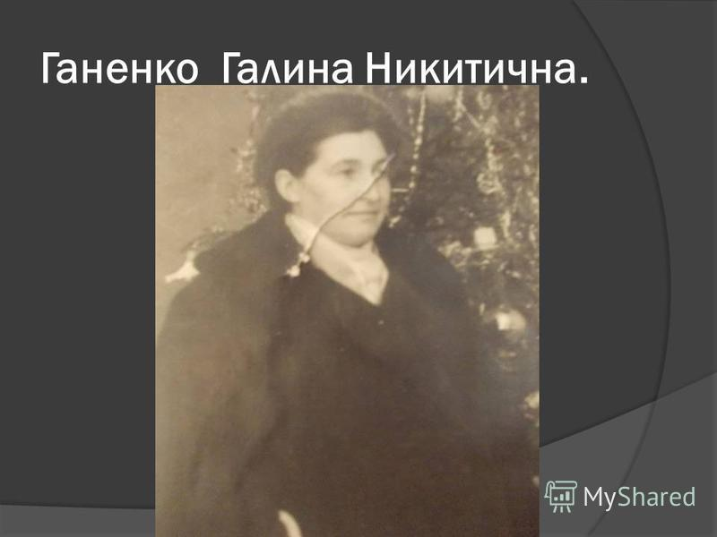 Ганенко Галина Никитична.