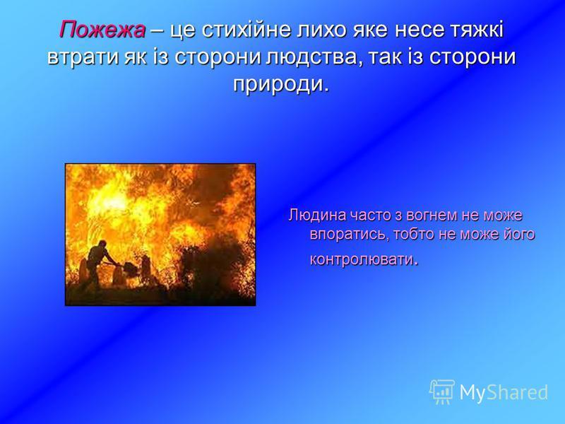 Пожежа – це стихійне лихо яке несе тяжкі втрати як із сторони людства, так із сторони природи. Людина часто з вогнем не може впоратись, тобто не може його контролювати.
