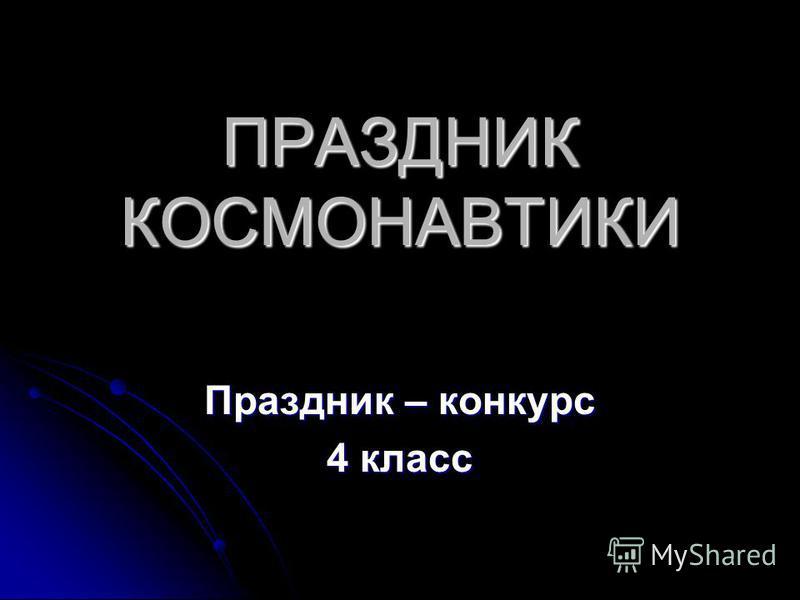 ПРАЗДНИК КОСМОНАВТИКИ Праздник – конкурс 4 класс
