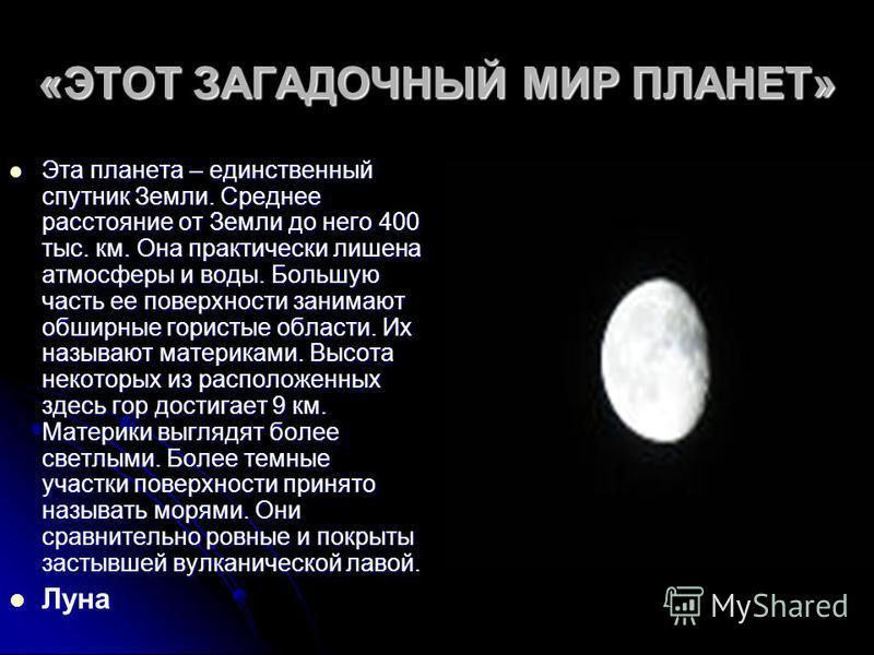 «ЭТОТ ЗАГАДОЧНЫЙ МИР ПЛАНЕТ» Эта планета – единственный спутник Земли. Среднее расстояние от Земли до него 400 тыс. км. Она практически лишена атмосферы и воды. Большую часть ее поверхности занимают обширные гористые области. Их называют материками.