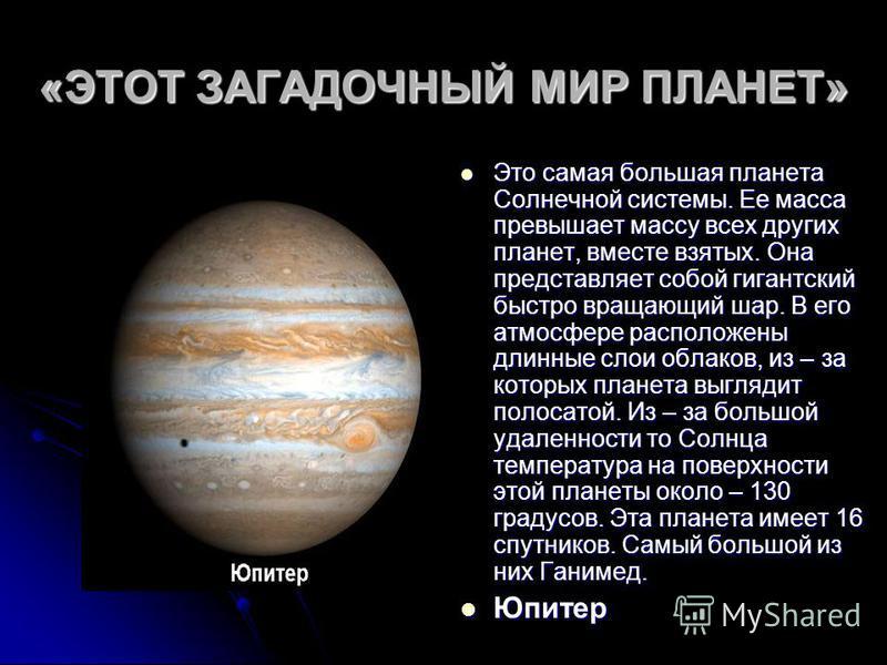 «ЭТОТ ЗАГАДОЧНЫЙ МИР ПЛАНЕТ» Это самая большая планета Солнечной системы. Ее масса превышает массу всех других планет, вместе взятых. Она представляет собой гигантский быстро вращающий шар. В его атмосфере расположены длинные слои облаков, из – за ко
