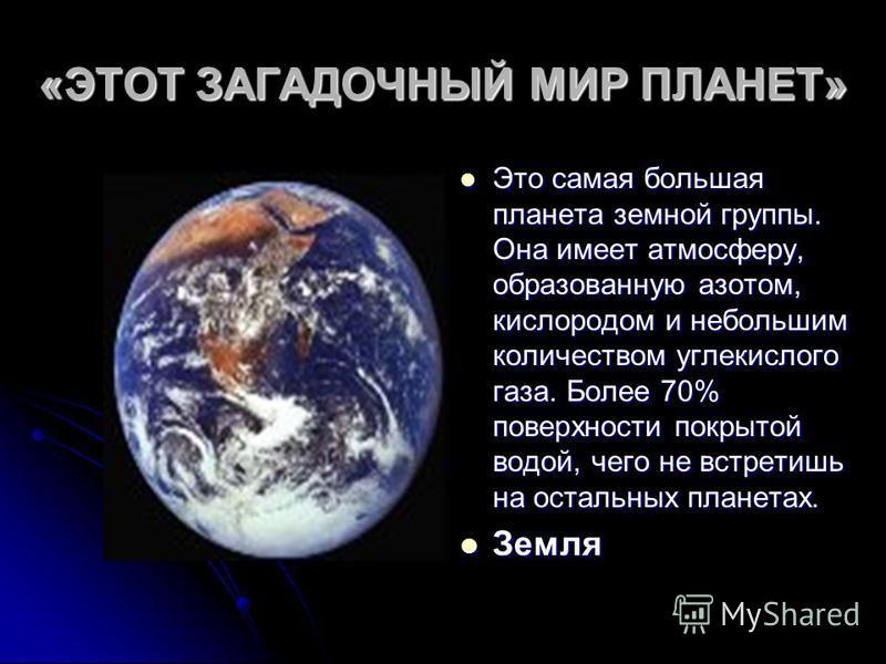 «ЭТОТ ЗАГАДОЧНЫЙ МИР ПЛАНЕТ» Это самая большая планета земной группы. Она имеет атмосферу, образованную азотом, кислородом и небольшим количеством углекислого газа. Более 70% поверхности покрытой водой, чего не встретишь на остальных планетах. Это са