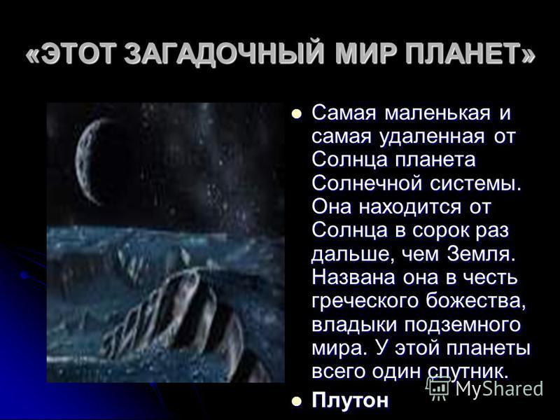 «ЭТОТ ЗАГАДОЧНЫЙ МИР ПЛАНЕТ» Самая маленькая и самая удаленная от Солнца планета Солнечной системы. Она находится от Солнца в сорок раз дальше, чем Земля. Названа она в честь греческого божества, владыки подземного мира. У этой планеты всего один спу