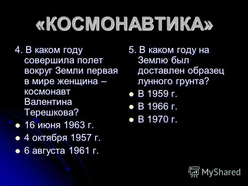 «КОСМОНАВТИКА» 4. В каком году совершила полет вокруг Земли первая в мире женщина – космонавт Валентина Терешкова? 16 июня 1963 г. 16 июня 1963 г. 4 октября 1957 г. 4 октября 1957 г. 6 августа 1961 г. 6 августа 1961 г. 5. В каком году на Землю был до