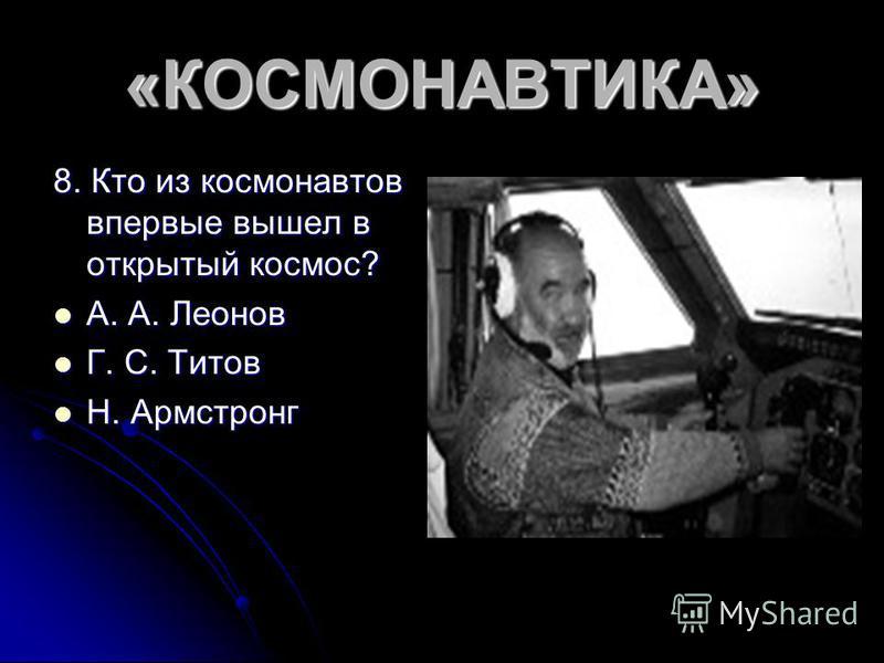 «КОСМОНАВТИКА» 8. Кто из космонавтов впервые вышел в открытый космос? А. А. Леонов А. А. Леонов Г. С. Титов Г. С. Титов Н. Армстронг Н. Армстронг