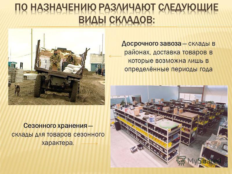 Досрочного завоза склады в районах, доставка товаров в которые возможна лишь в определённые периоды года Сезонного хранения склады для товаров сезонного характера.