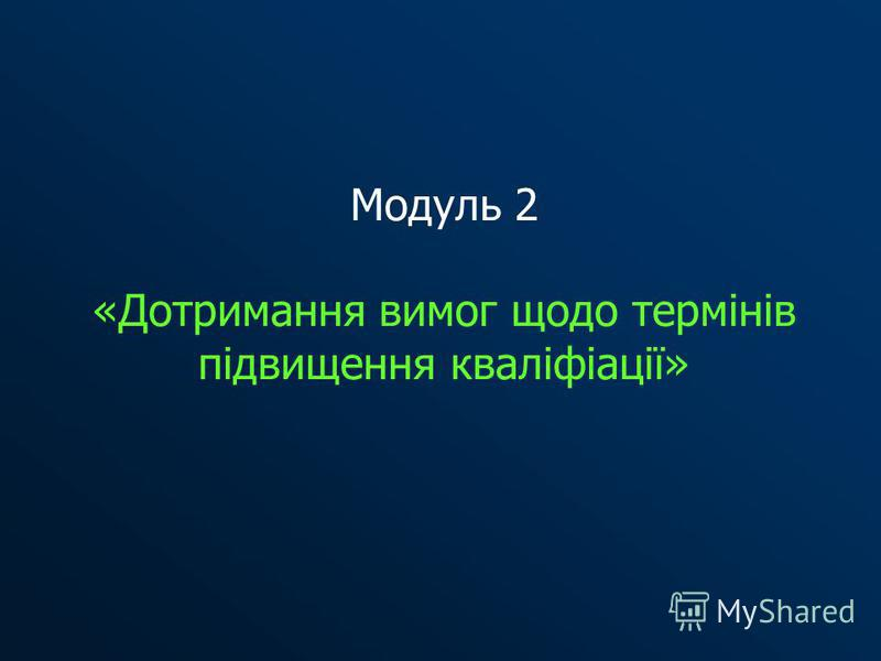 Модуль 2 «Дотримання вимог щодо термінів підвищення кваліфіації»