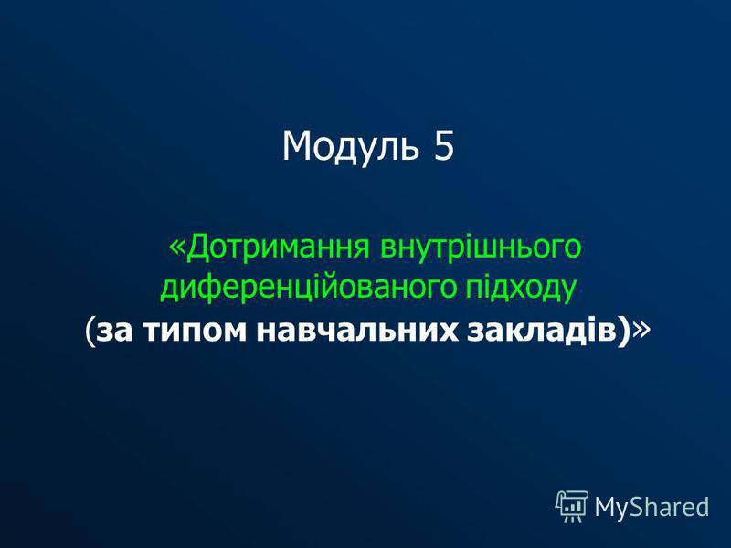 Модуль 5 «Дотримання внутрішнього диференційованого підходу (за типом навчальних закладів) »