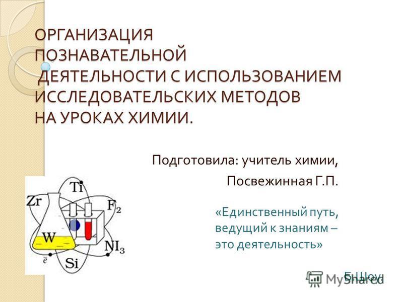 ОРГАНИЗАЦИЯ ПОЗНАВАТЕЛЬНОЙ ДЕЯТЕЛЬНОСТИ С ИСПОЛЬЗОВАНИЕМ ИССЛЕДОВАТЕЛЬСКИХ МЕТОДОВ НА УРОКАХ ХИМИИ. Подготовила : учитель химии, Посвежинная Г. П. « Единственный путь, ведущий к знаниям – это деятельность » Б. Шоу.